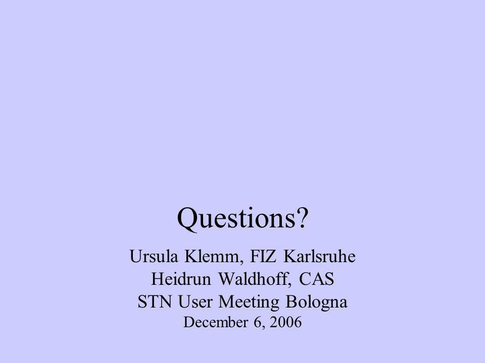 Questions? Ursula Klemm, FIZ Karlsruhe Heidrun Waldhoff, CAS STN User Meeting Bologna December 6, 2006