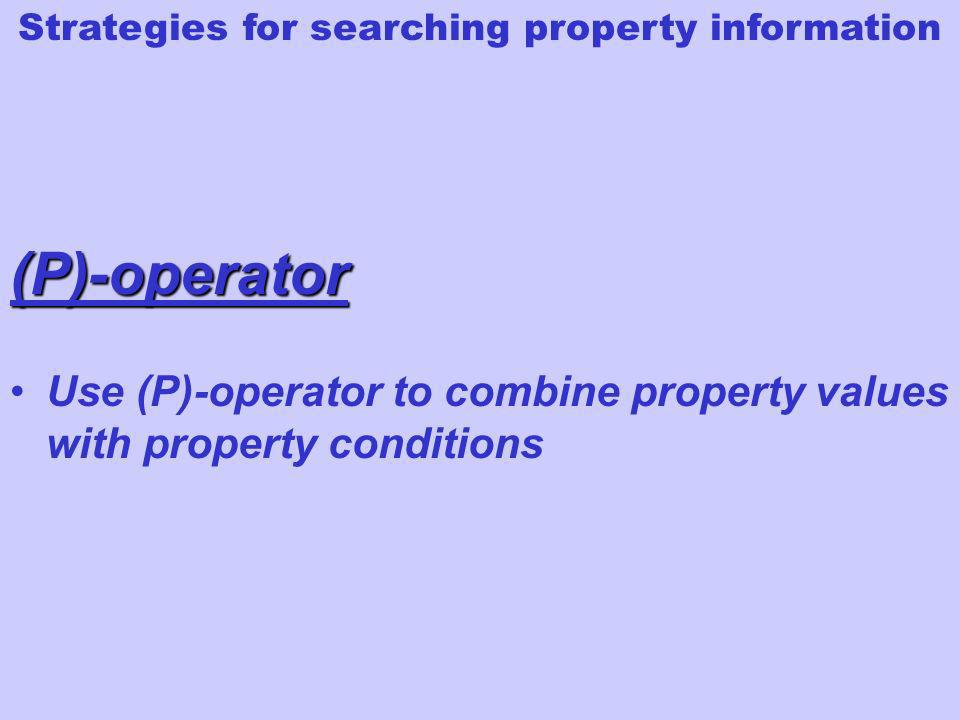 Use (P)-operator to combine property values with property conditions (P)-operator Strategies for searching property information