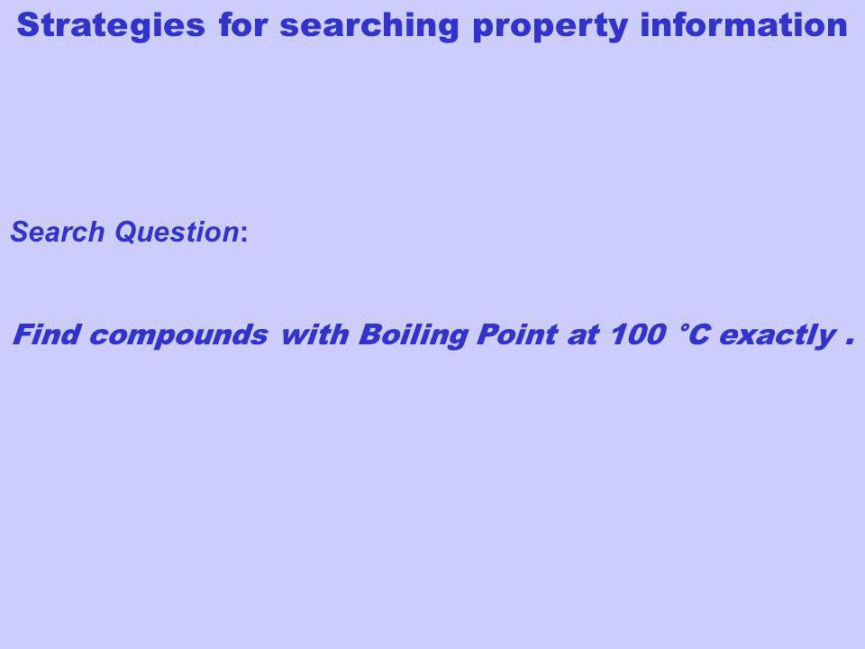 Strategies for searching property information Search Question: Find compounds with Boiling Point at 100 °C exactly.
