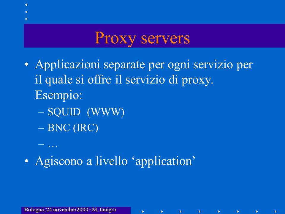 Bologna, 24 novembre 2000 - M. Ianigro Proxy servers Applicazioni separate per ogni servizio per il quale si offre il servizio di proxy. Esempio: –SQU