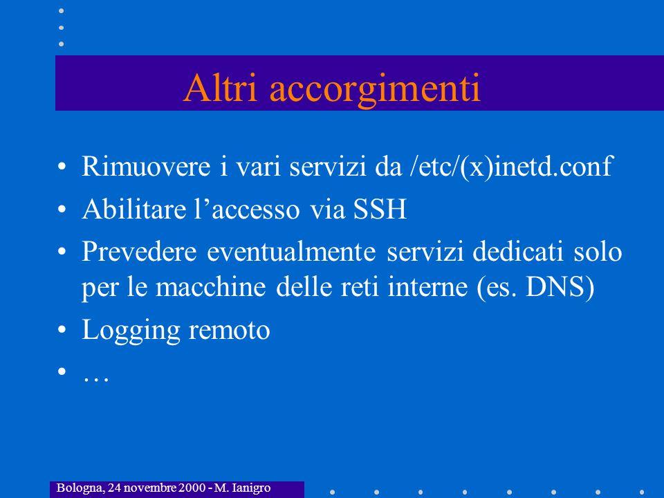 Bologna, 24 novembre 2000 - M. Ianigro Altri accorgimenti Rimuovere i vari servizi da /etc/(x)inetd.conf Abilitare laccesso via SSH Prevedere eventual