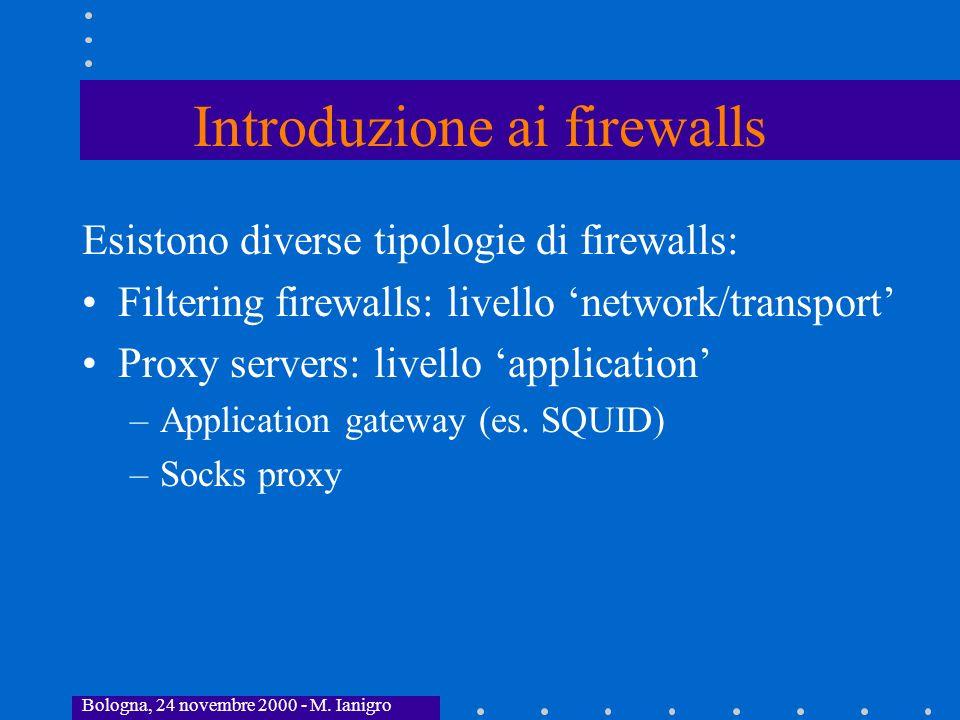 Bologna, 24 novembre 2000 - M. Ianigro Introduzione ai firewalls Esistono diverse tipologie di firewalls: Filtering firewalls: livello network/transpo
