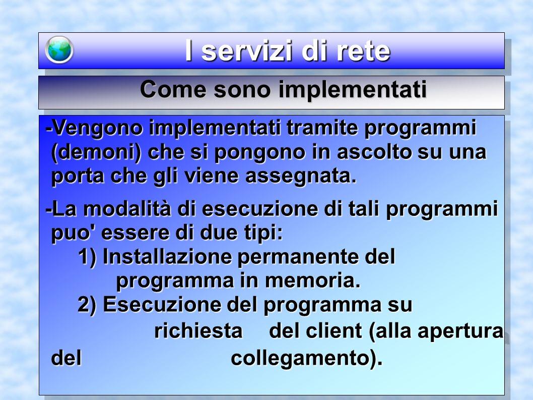 I servizi di rete I servizi di rete -Vengono implementati tramite programmi (demoni) che si pongono in ascolto su una porta che gli viene assegnata. -
