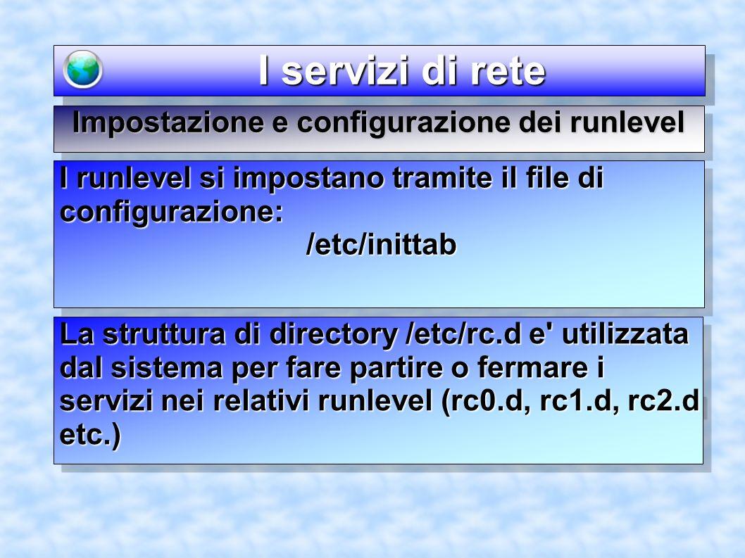 I servizi di rete I servizi di rete Impostazione e configurazione dei runlevel I runlevel si impostano tramite il file di configurazione: /etc/inittab /etc/inittab La struttura di directory /etc/rc.d e utilizzata dal sistema per fare partire o fermare i servizi nei relativi runlevel (rc0.d, rc1.d, rc2.d etc.)