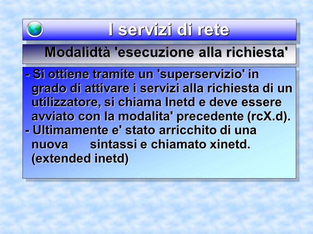 I servizi di rete I servizi di rete Modalidtà esecuzione alla richiesta - Si ottiene tramite un superservizio in grado di attivare i servizi alla richiesta di un utilizzatore, si chiama Inetd e deve essere avviato con la modalita precedente (rcX.d).