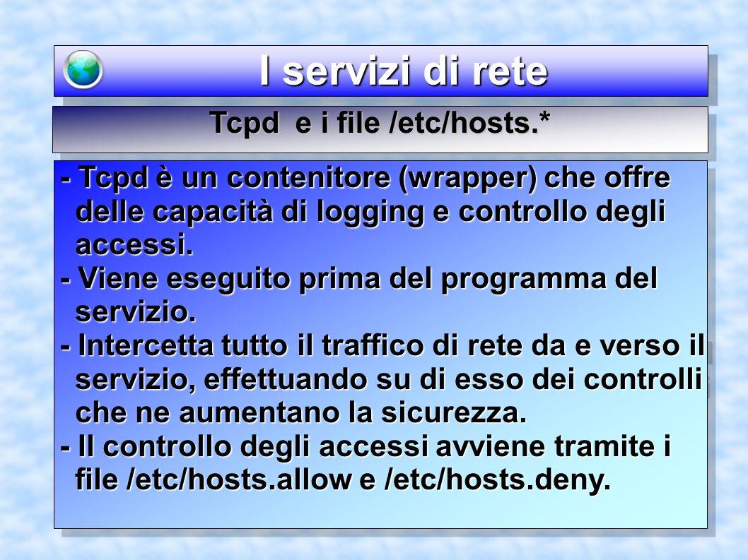 I servizi di rete I servizi di rete Tcpd e i file /etc/hosts.* - Tcpd è un contenitore (wrapper) che offre delle capacità di logging e controllo degli accessi.