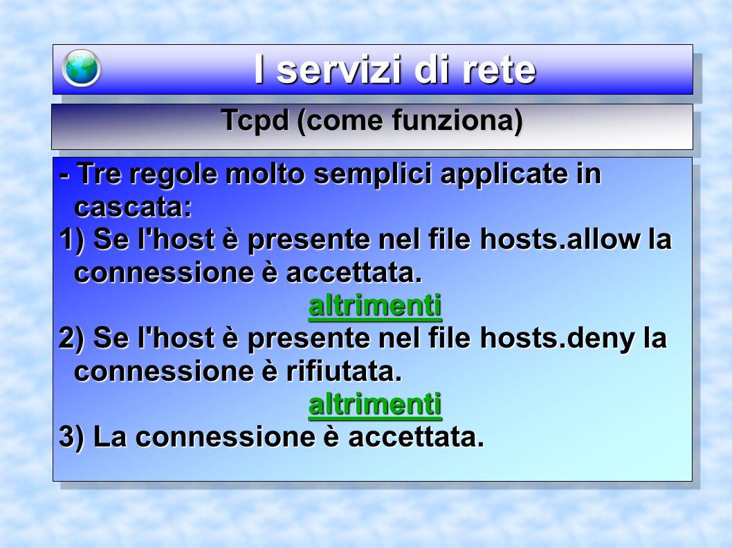 I servizi di rete I servizi di rete Tcpd (come funziona) - Tre regole molto semplici applicate in cascata: 1) Se l host è presente nel file hosts.allow la connessione è accettata.