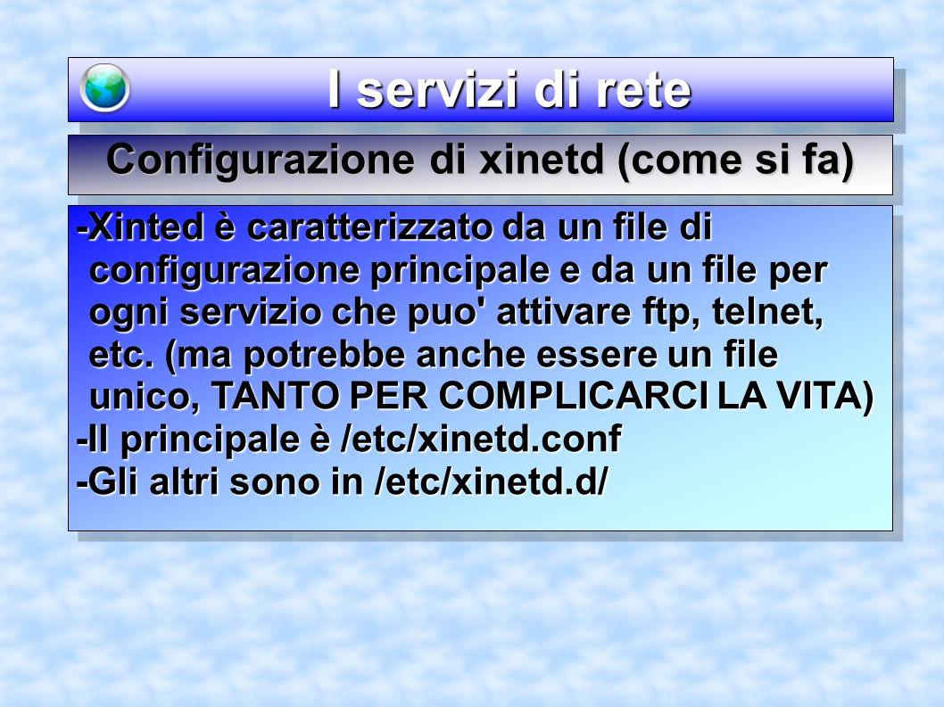 I servizi di rete I servizi di rete Configurazione di xinetd (come si fa) -Xinted è caratterizzato da un file di configurazione principale e da un fil