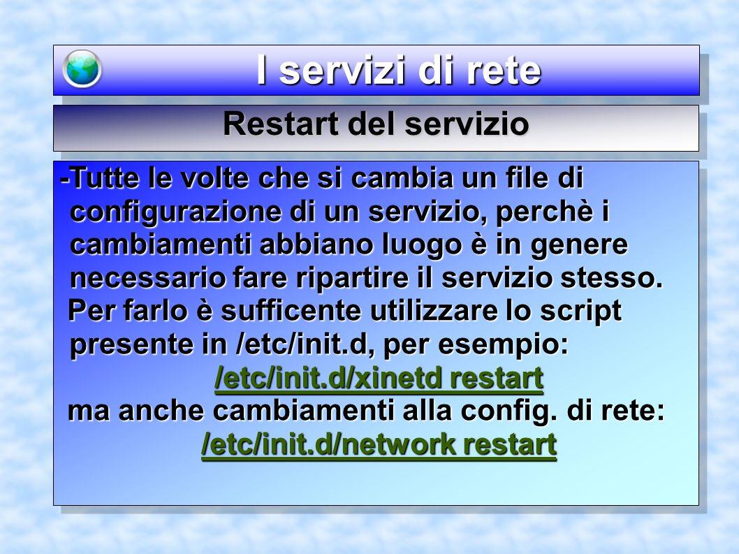 I servizi di rete I servizi di rete Restart del servizio -Tutte le volte che si cambia un file di configurazione di un servizio, perchè i cambiamenti abbiano luogo è in genere necessario fare ripartire il servizio stesso.
