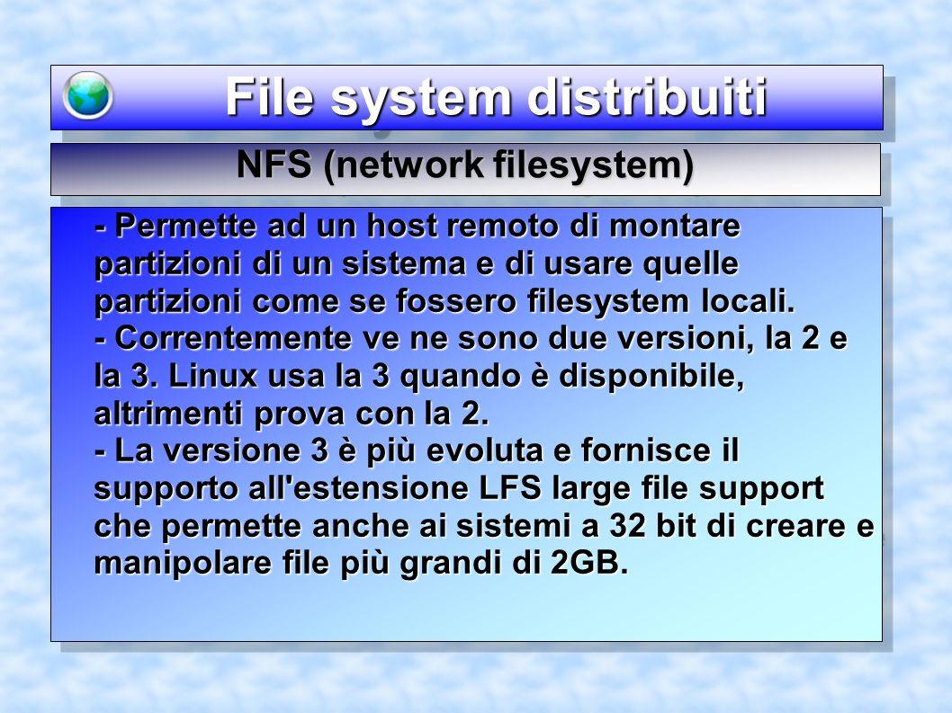 File system distribuiti File system distribuiti - Permette ad un host remoto di montare partizioni di un sistema e di usare quelle partizioni come se fossero filesystem locali.