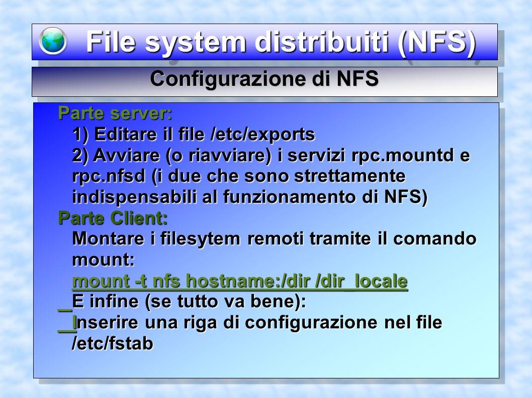 File system distribuiti (NFS) File system distribuiti (NFS) Configurazione di NFS Parte server: 1) Editare il file /etc/exports 2) Avviare (o riavviare) i servizi rpc.mountd e rpc.nfsd (i due che sono strettamente indispensabili al funzionamento di NFS) Parte Client: Montare i filesytem remoti tramite il comando mount: mount -t nfs hostname:/dir /dir_locale E infine (se tutto va bene): Inserire una riga di configurazione nel file /etc/fstab Parte server: 1) Editare il file /etc/exports 2) Avviare (o riavviare) i servizi rpc.mountd e rpc.nfsd (i due che sono strettamente indispensabili al funzionamento di NFS) Parte Client: Montare i filesytem remoti tramite il comando mount: mount -t nfs hostname:/dir /dir_locale E infine (se tutto va bene): Inserire una riga di configurazione nel file /etc/fstab