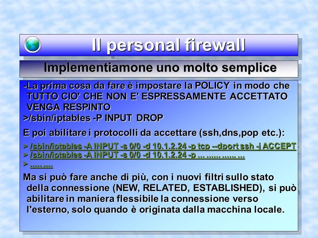 Il personal firewall Il personal firewall Implementiamone uno molto semplice -La prima cosa da fare è impostare la POLICY in modo che TUTTO CIO CHE NON E ESPRESSAMENTE ACCETTATO VENGA RESPINTO >/sbin/iptables -P INPUT DROP E poi abilitare i protocolli da accettare (ssh,dns,pop etc.): > /sbin/iptables -A INPUT -s 0/0 -d 10.1.2.24 -p tcp --dport ssh -j ACCEPT > /sbin/iptables -A INPUT -s 0/0 -d 10.1.2.24 -p..................