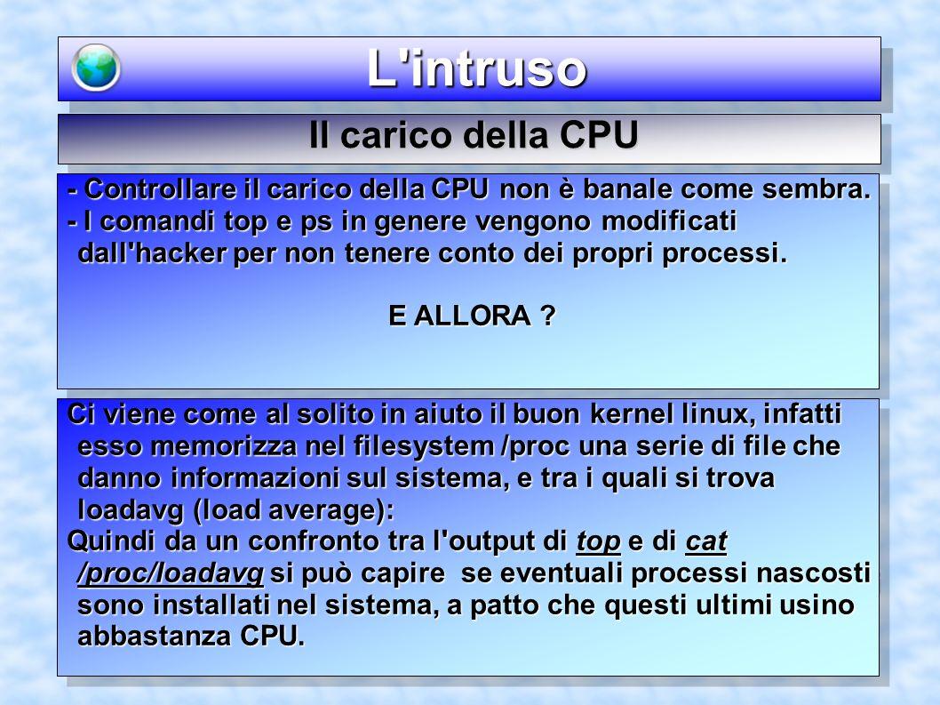L'intruso L'intruso Il carico della CPU - Controllare il carico della CPU non è banale come sembra. - I comandi top e ps in genere vengono modificati