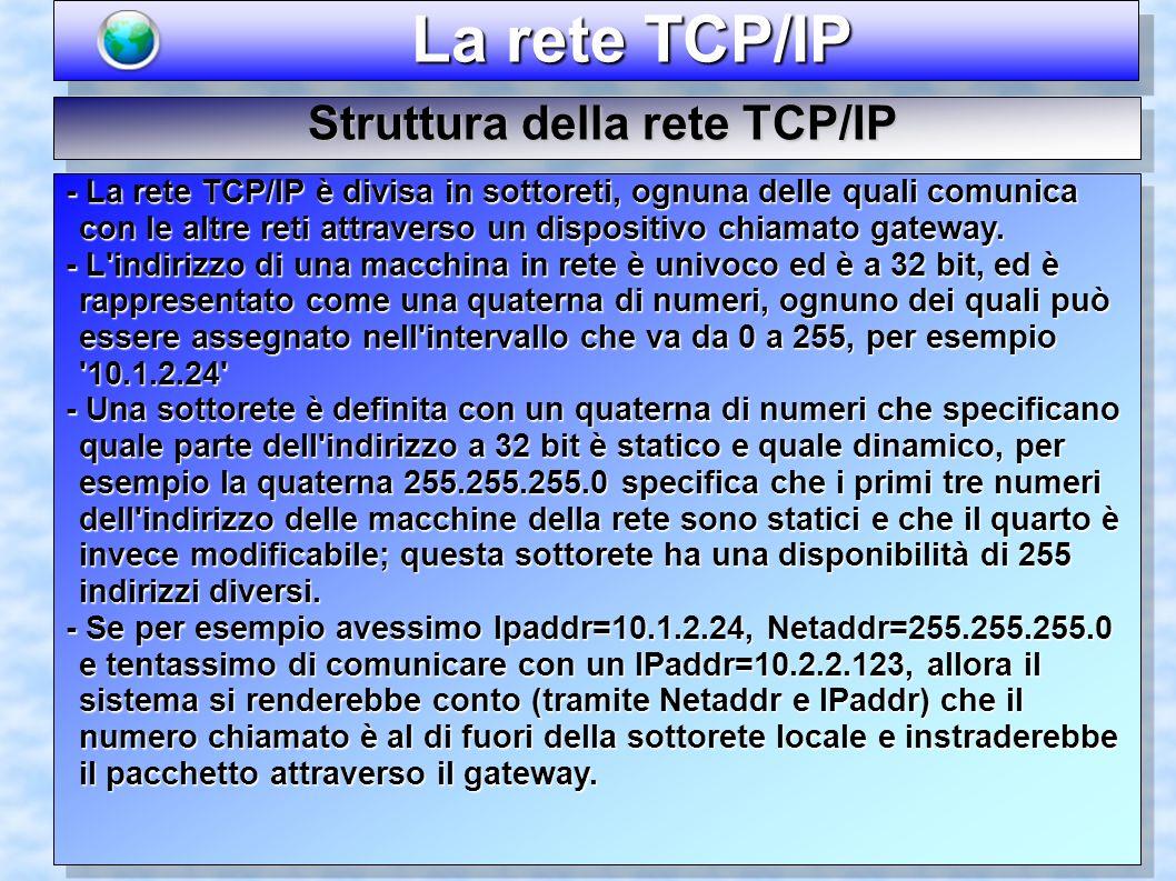 La rete TCP/IP La rete TCP/IP Struttura della rete TCP/IP - La rete TCP/IP è divisa in sottoreti, ognuna delle quali comunica con le altre reti attrav