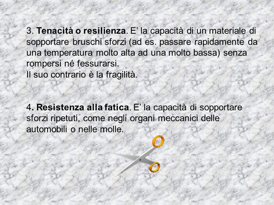 3. Tenacità o resilienza. E la capacità di un materiale di sopportare bruschi sforzi (ad es. passare rapidamente da una temperatura molto alta ad una