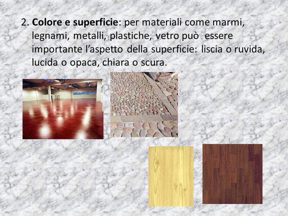 2. Colore e superficie: per materiali come marmi, legnami, metalli, plastiche, vetro può essere importante laspetto della superficie: liscia o ruvida,