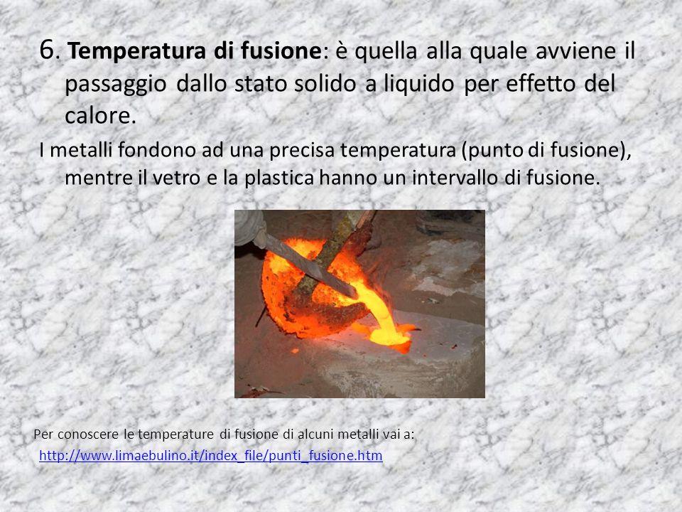 6. Temperatura di fusione: è quella alla quale avviene il passaggio dallo stato solido a liquido per effetto del calore. I metalli fondono ad una prec