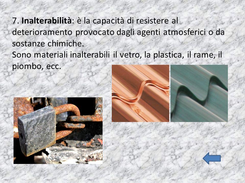 7. Inalterabilità: è la capacità di resistere al deterioramento provocato dagli agenti atmosferici o da sostanze chimiche. Sono materiali inalterabili