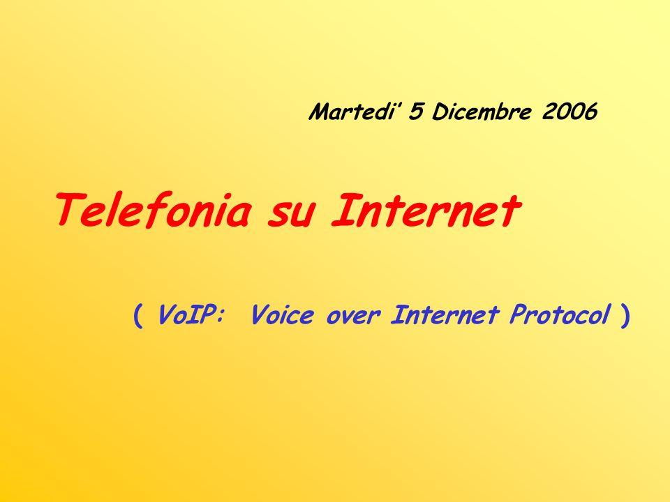 Martedi 5 Dicembre 2006 Telefonia su Internet ( VoIP: Voice over Internet Protocol )