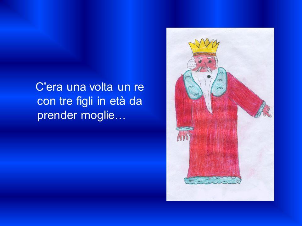 C'era una volta un re con tre figli in età da prender moglie…