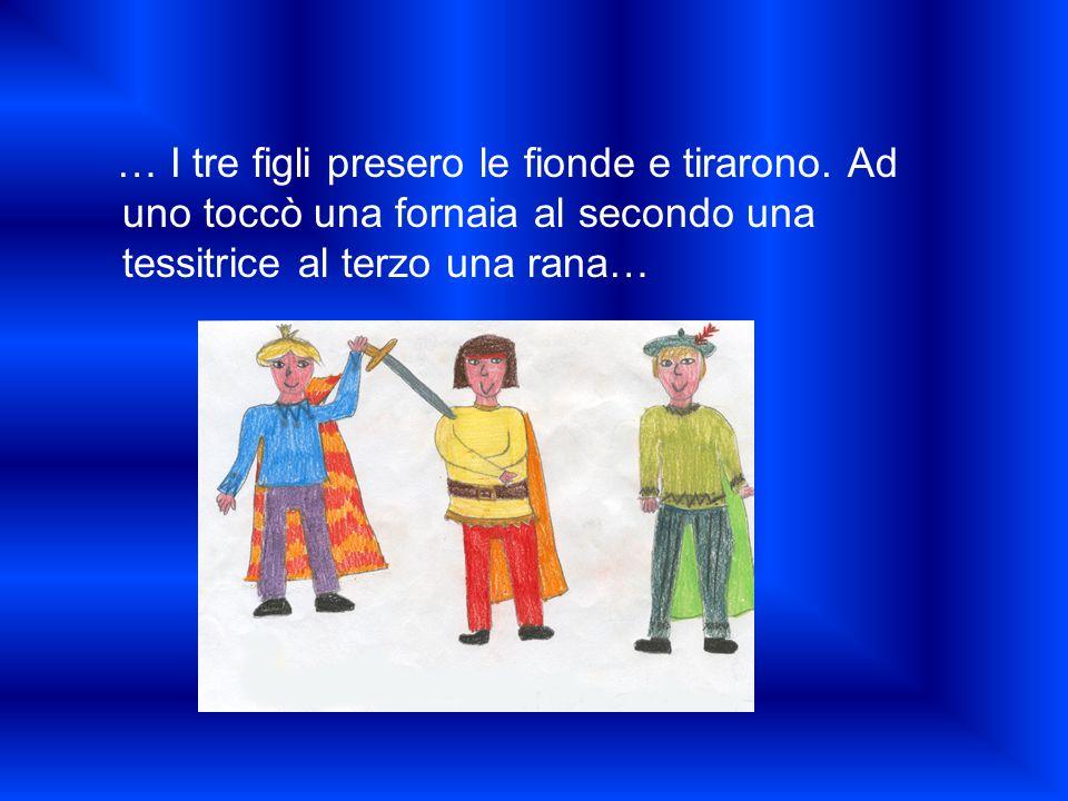 … I tre figli presero le fionde e tirarono. Ad uno toccò una fornaia al secondo una tessitrice al terzo una rana…