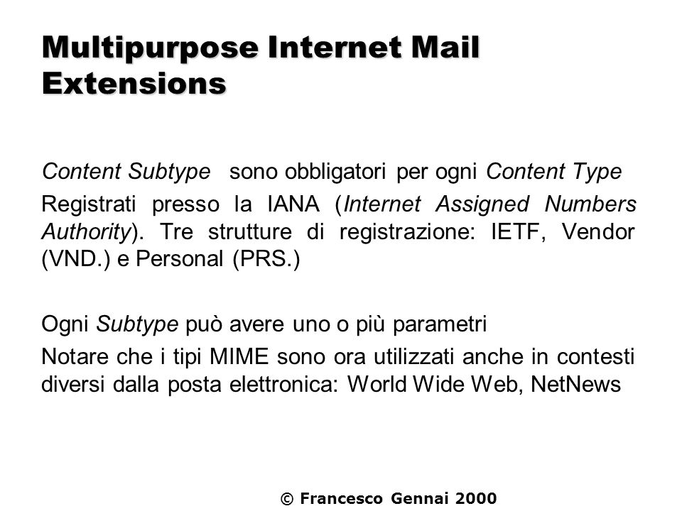 © Francesco Gennai 2000 Multipurpose Internet Mail Extensions Content Subtype sono obbligatori per ogni Content Type Registrati presso la IANA (Intern