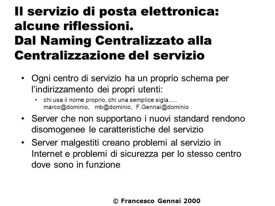 © Francesco Gennai 2000 Il servizio di posta elettronica: alcune riflessioni. Dal Naming Centralizzato alla Centralizzazione del servizio Ogni centro