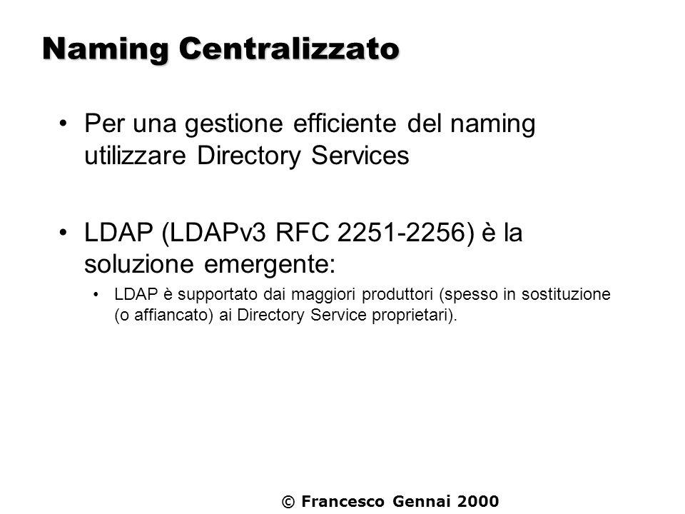 © Francesco Gennai 2000 Naming Centralizzato Per una gestione efficiente del naming utilizzare Directory Services LDAP (LDAPv3 RFC 2251-2256) è la sol