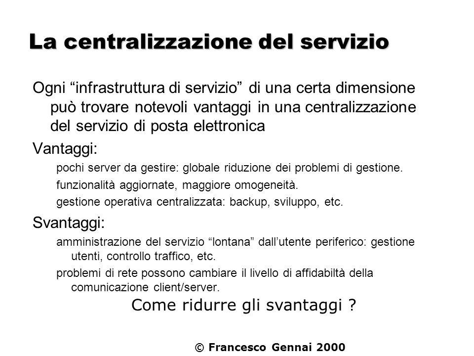 © Francesco Gennai 2000 La centralizzazione del servizio Ogni infrastruttura di servizio di una certa dimensione può trovare notevoli vantaggi in una