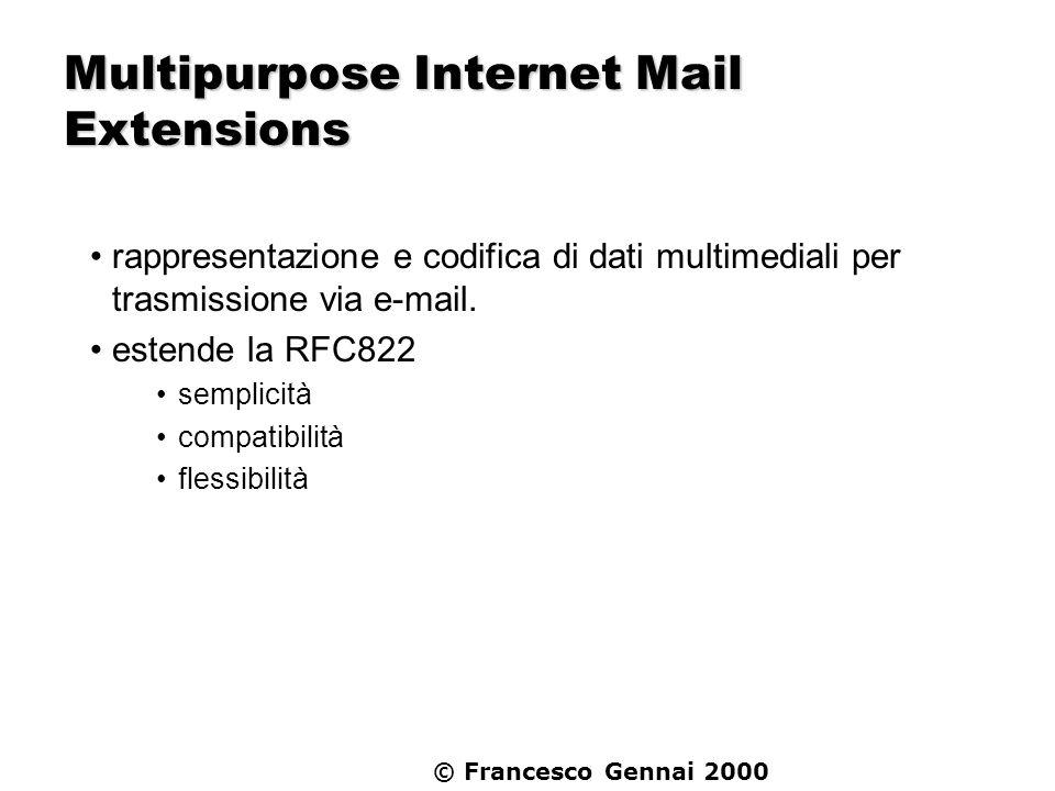 © Francesco Gennai 2000 Multipurpose Internet Mail Extensions Superare i limiti imposti da: RFC822 - formato del messaggio RFC821 - (SMTP) trasporto del messaggio senza perdita di compatibilità 7 bit US-ASCII Header seguito da un solo monolitico Body Lunghezza linee in Header e Body