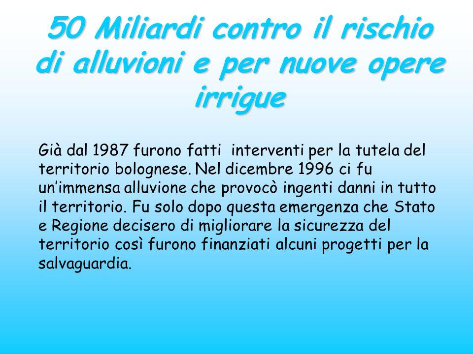 50 Miliardi contro il rischio di alluvioni e per nuove opere irrigue Già dal 1987 furono fatti interventi per la tutela del territorio bolognese. Nel