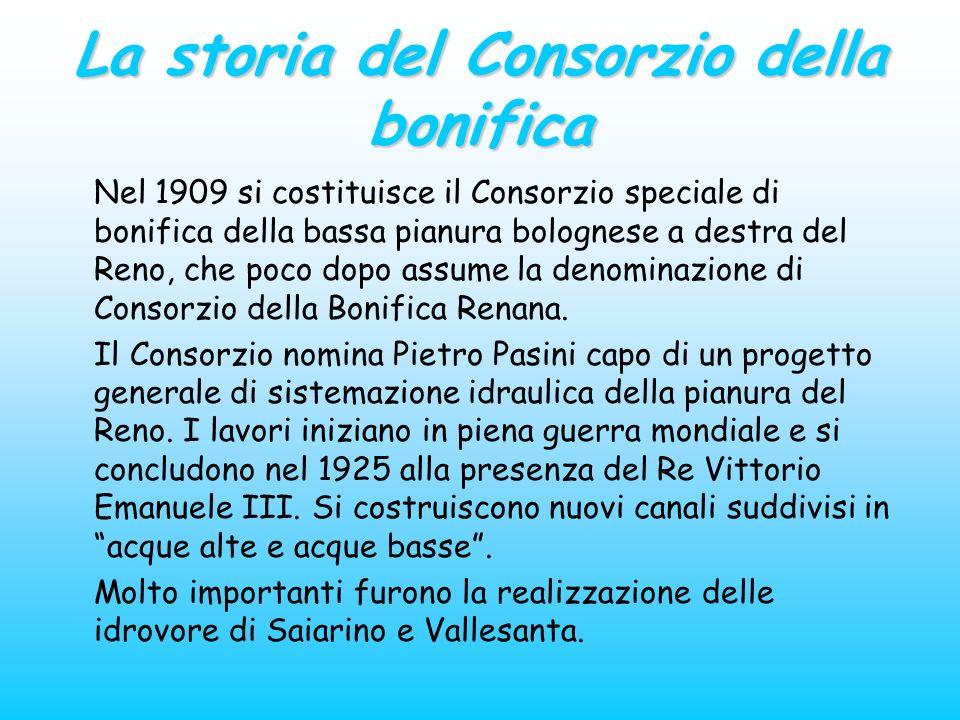 La storia del Consorzio della bonifica Nel 1909 si costituisce il Consorzio speciale di bonifica della bassa pianura bolognese a destra del Reno, che