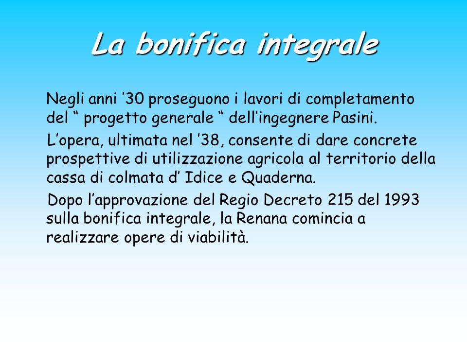 La bonifica integrale Negli anni 30 proseguono i lavori di completamento del progetto generale dellingegnere Pasini. Lopera, ultimata nel 38, consente