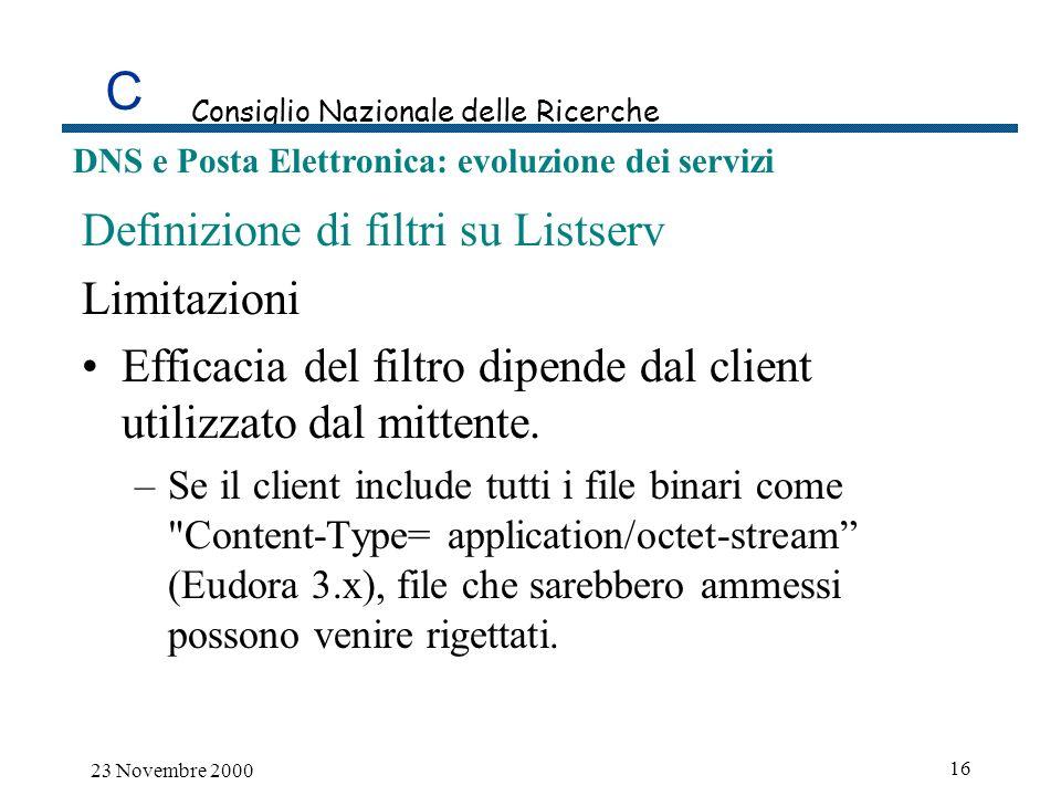 C Consiglio Nazionale delle Ricerche DNS e Posta Elettronica: evoluzione dei servizi 23 Novembre 2000 16 Definizione di filtri su Listserv Limitazioni Efficacia del filtro dipende dal client utilizzato dal mittente.