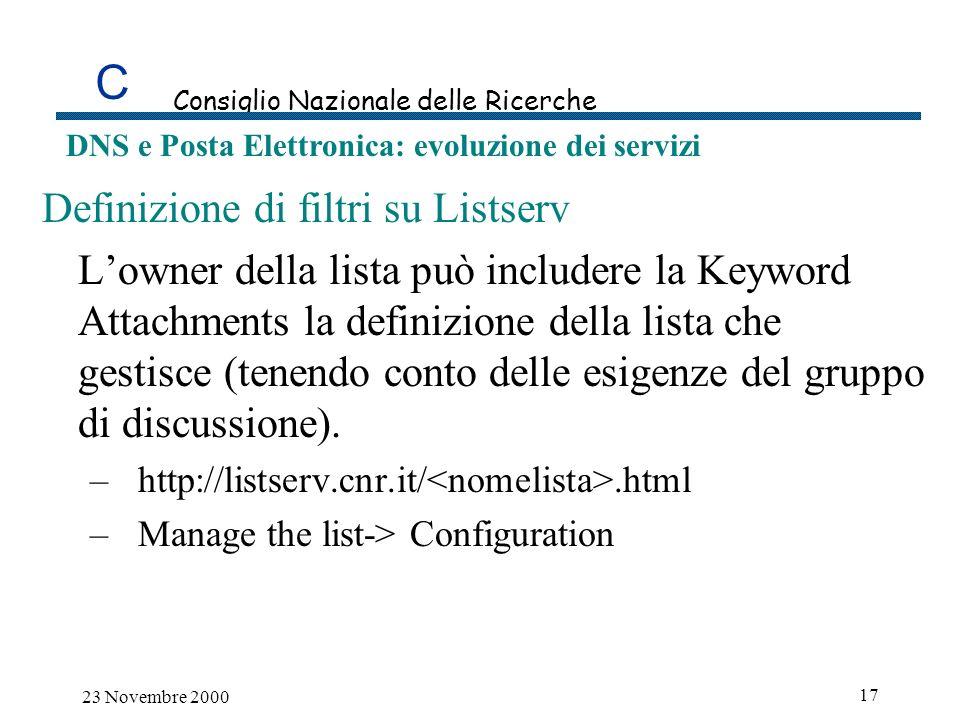 C Consiglio Nazionale delle Ricerche DNS e Posta Elettronica: evoluzione dei servizi 23 Novembre 2000 17 Definizione di filtri su Listserv Lowner della lista può includere la Keyword Attachments la definizione della lista che gestisce (tenendo conto delle esigenze del gruppo di discussione).