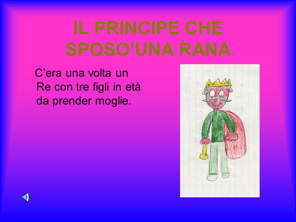IL PRINCIPE CHE SPOSOUNA RANA Cera una volta un Re con tre figli in età da prender moglie.