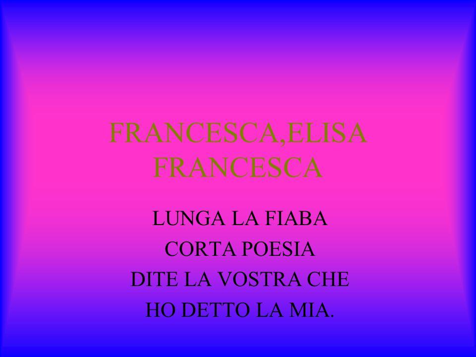 FRANCESCA,ELISA FRANCESCA LUNGA LA FIABA CORTA POESIA DITE LA VOSTRA CHE HO DETTO LA MIA.