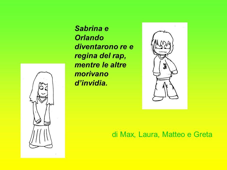 Sabrina e Orlando diventarono re e regina del rap, mentre le altre morivano dinvidia. di Max, Laura, Matteo e Greta