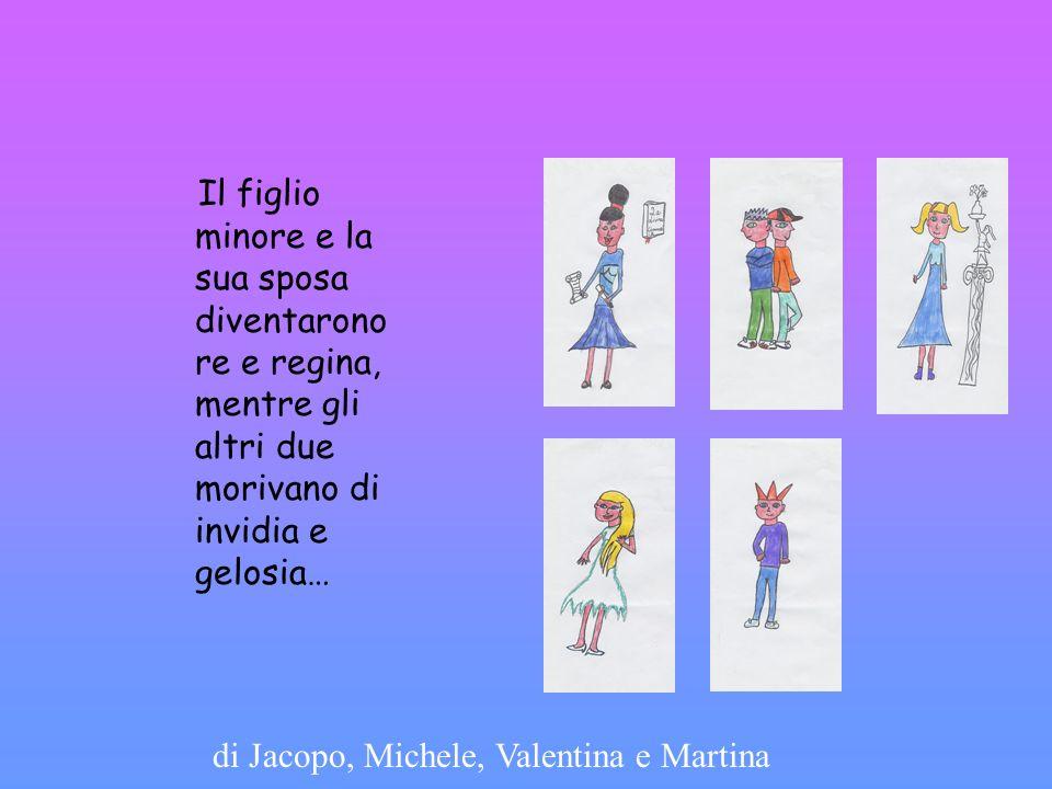 Il figlio minore e la sua sposa diventarono re e regina, mentre gli altri due morivano di invidia e gelosia… di Jacopo, Michele, Valentina e Martina