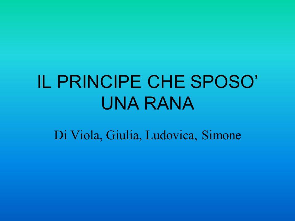 IL PRINCIPE CHE SPOSO UNA RANA Di Viola, Giulia, Ludovica, Simone