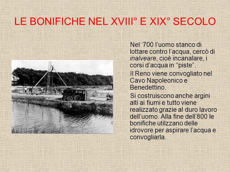 LE BONIFICHE NEL XVIII° E XIX° SECOLO Nel 700 luomo stanco di lottare contro lacqua, cercò di inalveare, cioè incanalare, i corsi dacqua in piste.