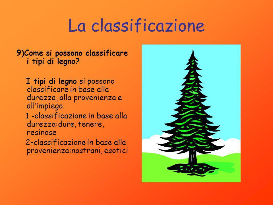La classificazione 9)Come si possono classificare i tipi di legno? I tipi di legno si possono classificare in base alla durezza, alla provenienza e al