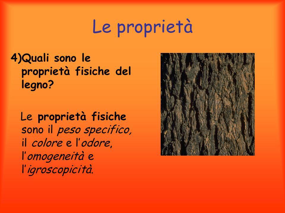 Le proprietà 4)Quali sono le proprietà fisiche del legno? Le proprietà fisiche sono il peso specifico, il colore e lodore, lomogeneità e ligroscopicit
