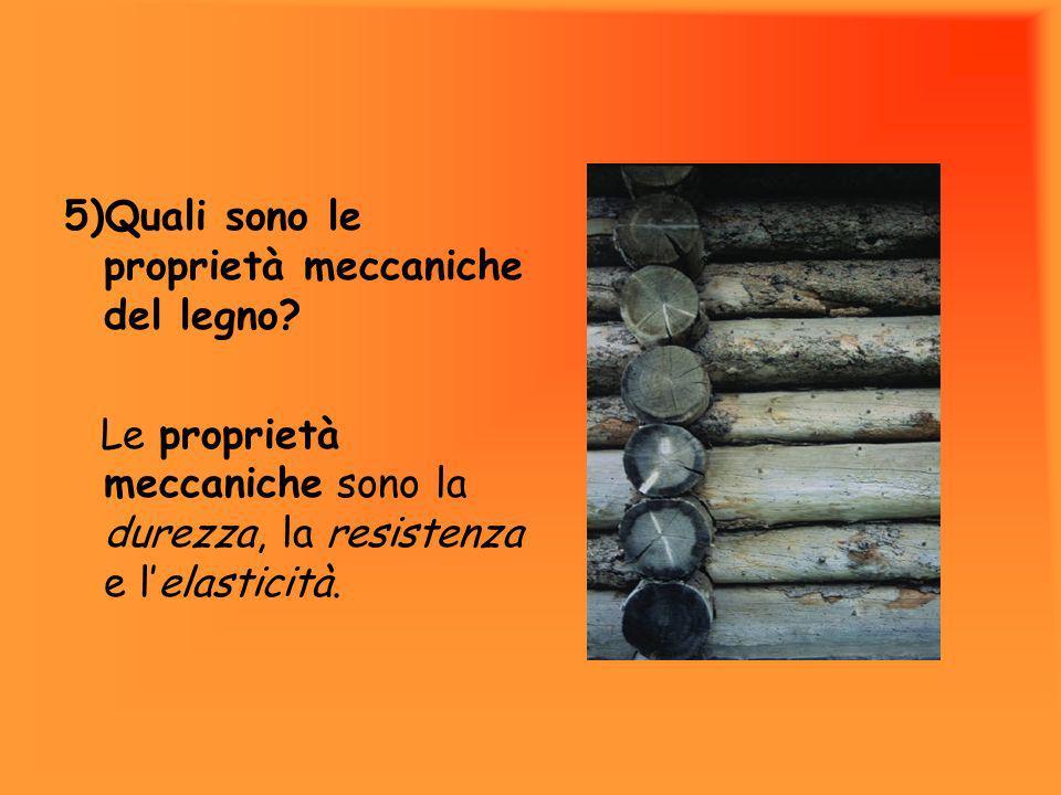 5)Quali sono le proprietà meccaniche del legno? Le proprietà meccaniche sono la durezza, la resistenza e lelasticità.