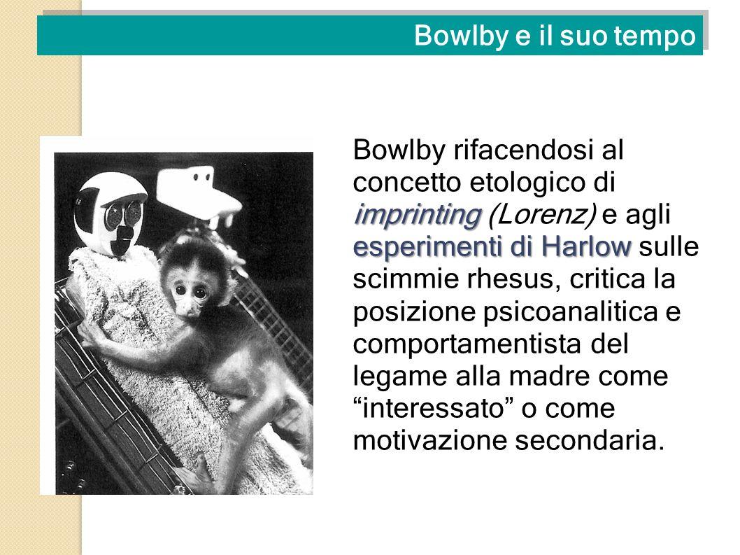 Bowlby e il suo tempo imprinting esperimenti di Harlow Bowlby rifacendosi al concetto etologico di imprinting (Lorenz) e agli esperimenti di Harlow su