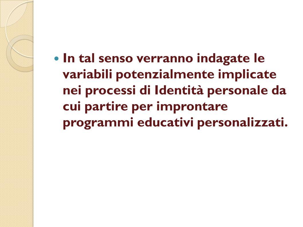 In tal senso verranno indagate le variabili potenzialmente implicate nei processi di Identità personale da cui partire per improntare programmi educat