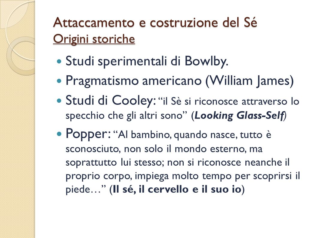 Attaccamento e costruzione del Sé Origini storiche Studi sperimentali di Bowlby. Pragmatismo americano (William James) Studi di Cooley: il Sè si ricon