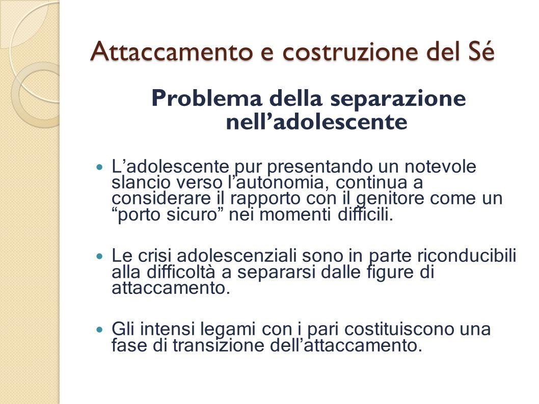 Attaccamento e costruzione del Sé Problema della separazione nelladolescente Ladolescente pur presentando un notevole slancio verso lautonomia, contin