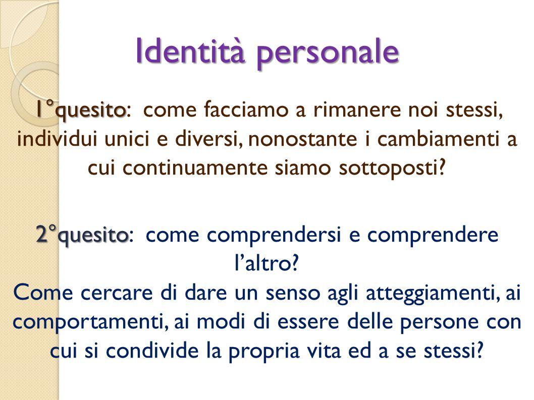 Identità personale 1°quesito 1°quesito: come facciamo a rimanere noi stessi, individui unici e diversi, nonostante i cambiamenti a cui continuamente s