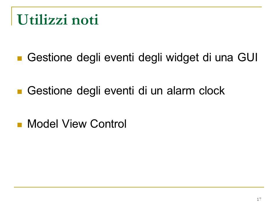 17 Utilizzi noti Gestione degli eventi degli widget di una GUI Gestione degli eventi di un alarm clock Model View Control